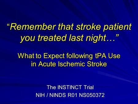 """ Remember that stroke patient you treated last night…"" What to Expect following tPA Use in Acute Ischemic Stroke The INSTINCT Trial NIH / NINDS R01 NS050372."