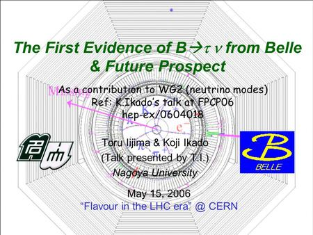 "Toru Iijima & Koji Ikado (Talk presented by T.I.) Nagoya University May 15, 2006 ""Flavour in the LHC CERN The First Evidence of B   from Belle."