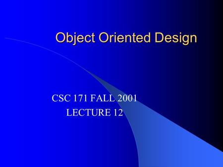 Object Oriented Design CSC 171 FALL 2001 LECTURE 12.
