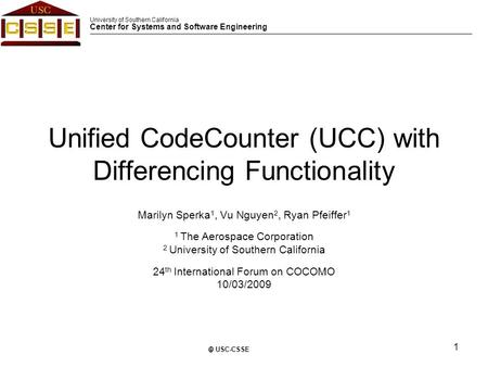 University of Southern California Center for Systems and Software Engineering 1 © USC-CSSE Unified CodeCounter (UCC) with Differencing Functionality Marilyn.