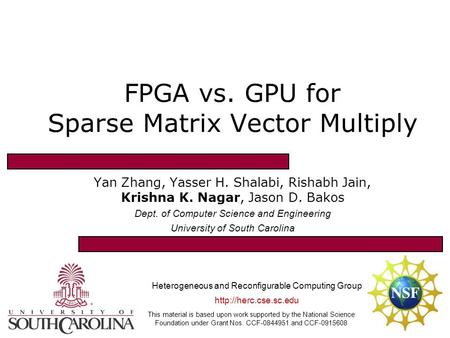 FPGA vs. GPU for Sparse Matrix Vector Multiply Yan Zhang, Yasser H. Shalabi, Rishabh Jain, Krishna K. Nagar, Jason D. Bakos Dept. of Computer Science and.
