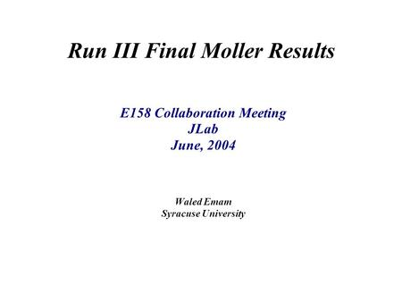 Run III Final Moller Results E158 Collaboration Meeting JLab June, 2004 Waled Emam Syracuse University.