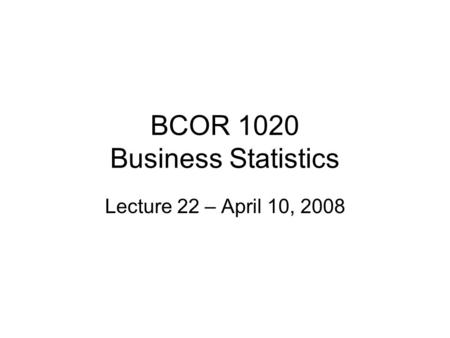 BCOR 1020 Business Statistics Lecture 22 – April 10, 2008.