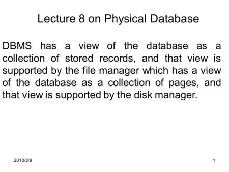 2010/3/81 Lecture 8 on Physical Database DBMS has a view of the database as a collection of stored records, and that view is supported by the file manager.