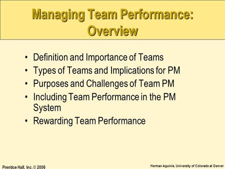 Herman Aguinis, University of Colorado at Denver Prentice Hall, Inc. © 2006 Managing Team Performance: Overview Definition and Importance of Teams Types.