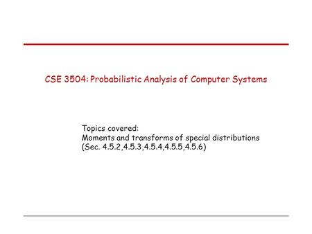 CSE 3504: Probabilistic Analysis of Computer Systems Topics covered: Moments and transforms of special distributions (Sec. 4.5.2,4.5.3,4.5.4,4.5.5,4.5.6)