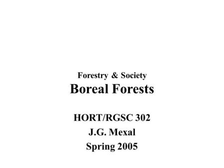 Forestry & Society Boreal Forests HORT/RGSC 302 J.G. Mexal Spring 2005.