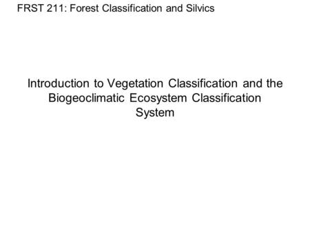 Introduction to Vegetation Classification and the Biogeoclimatic Ecosystem Classification System FRST 211: Forest Classification and Silvics.