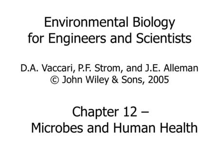 Environmental Biology for Engineers and Scientists D.A. Vaccari, P.F. Strom, and J.E. Alleman © John Wiley & Sons, 2005 Chapter 12 – Microbes and Human.