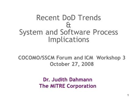 1 Recent DoD Trends & System and Software Process Implications Dr. Judith Dahmann The MITRE Corporation COCOMO/SSCM Forum and ICM Workshop 3 October 27,