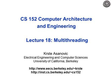 CS 152 Computer Architecture and Engineering Lecture 18: Multithreading Krste Asanovic Electrical Engineering and Computer Sciences University of California,