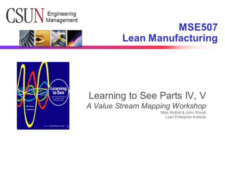 Engineering Management Learning to See Parts IV, V A Value Stream Mapping Workshop Mike Rother & John Shook Lean Enterprise Institute MSE507 Lean Manufacturing.