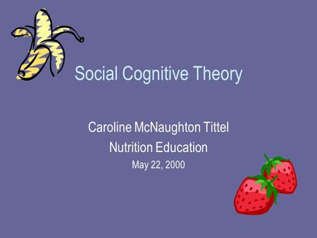 Social Cognitive Theory Caroline McNaughton Tittel Nutrition Education May 22, 2000.