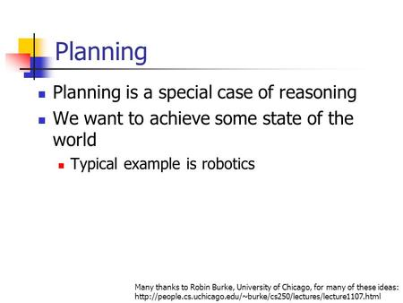 Planning Planning is a special case of reasoning We want to achieve some state of the world Typical example is robotics Many thanks to Robin Burke, University.