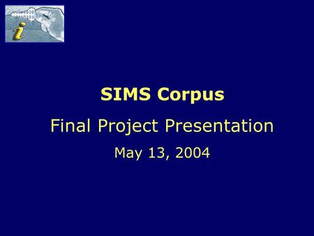 The SIMS Corpus – Final Project Presentation May 13, 2004 SIMS Corpus Final Project Presentation May 13, 2004.