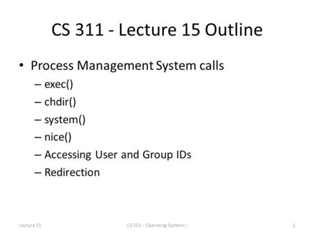 CS 311 - Lecture 15 Outline Process Management System calls – exec() – chdir() – system() – nice() – Accessing User and Group IDs – Redirection Lecture.