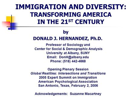 IMMIGRATION AND DIVERSITY: TRANSFORMING AMERICA IN THE 21 ST CENTURY by DONALD J. HERNANDEZ, Ph.D. Professor of Sociology and Center for Social & Demographic.