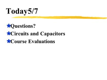 Today5/7  Questions?  Circuits and Capacitors  Course Evaluations.