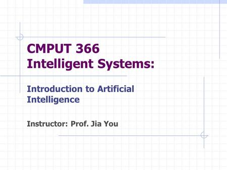 CMPUT 366 Intelligent Systems: Introduction to Artificial Intelligence Instructor: Prof. Jia You.