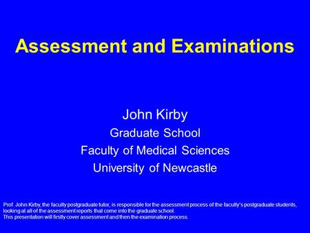 Assessment and Examinations John Kirby Graduate School Faculty of Medical Sciences University of Newcastle Prof. John Kirby, the faculty postgraduate tutor,