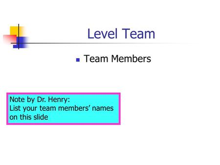 Level Team Team Members Note by Dr. Henry: List your team members' names on this slide.