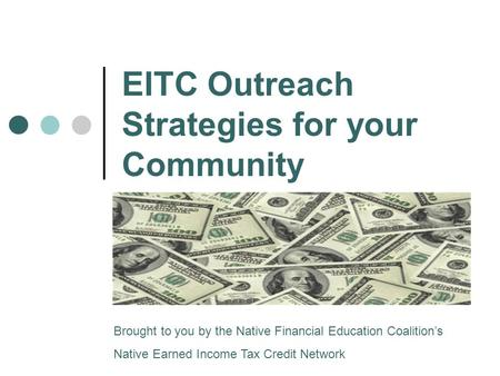 EITC Outreach Strategies for your Community Brought to you by the Native Financial Education Coalition's Native Earned Income Tax Credit Network.