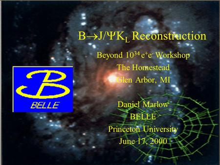 June 2000K_L Reconstruction1 B  J/  K L Reconstruction Beyond 10 34 e + e - Workshop The Homestead Glen Arbor, MI Daniel Marlow BELLE Princeton University.
