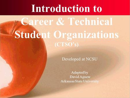 Introduction to Career & Technical Student Organizations (CTSO's) Developed at NCSU Adapted by David Agnew Arkansas State University.