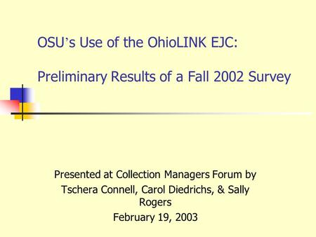 OSU ' s Use of the OhioLINK EJC: Preliminary Results of a Fall 2002 Survey Presented at Collection Managers Forum by Tschera Connell, Carol Diedrichs,