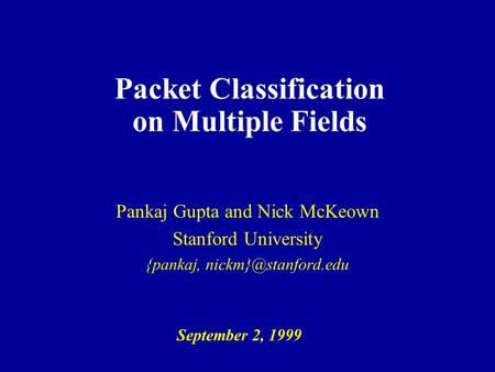 Packet Classification on Multiple Fields Pankaj Gupta and Nick McKeown Stanford University {pankaj, September 2, 1999.