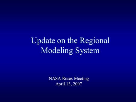 Update on the Regional Modeling System NASA Roses Meeting April 13, 2007.