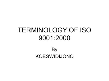 TERMINOLOGY OF ISO 9001:2000 By KOESWIDIJONO. ISO ISO : THE INTERNATIONAL ORGANIZATION FOR STANDARDIZATION IS A WORLDWIDE FEDERATION OF NATIONAL STANDARDS.