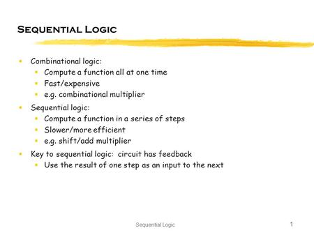 Sequential Logic 1  Combinational logic:  Compute a function all at one time  Fast/expensive  e.g. combinational multiplier  Sequential logic:  Compute.