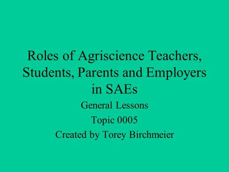Roles of Agriscience Teachers, Students, Parents and Employers in SAEs General Lessons Topic 0005 Created by Torey Birchmeier.