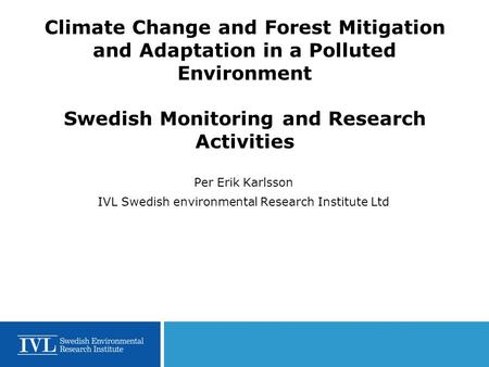 Climate Change and Forest Mitigation and Adaptation in a Polluted Environment Swedish Monitoring and Research Activities Per Erik Karlsson IVL Swedish.