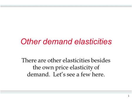 1 Other demand elasticities There are other elasticities besides the own price elasticity of demand. Let's see a few here.