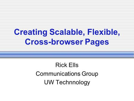Creating Scalable, Flexible, Cross-browser Pages Rick Ells Communications Group UW Technnology.