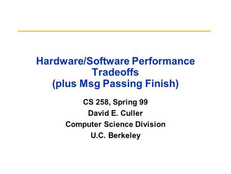 Hardware/Software Performance Tradeoffs (plus Msg Passing Finish) CS 258, Spring 99 David E. Culler Computer Science Division U.C. Berkeley.