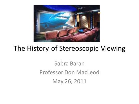 The History of Stereoscopic Viewing Sabra Baran Professor Don MacLeod May 26, 2011.
