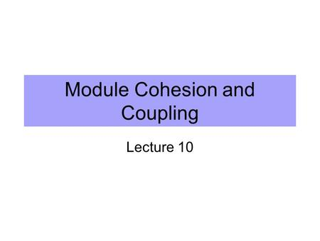 Module Cohesion and Coupling Lecture 10. How to determine a good module? Cohesion: a measure of the internal strenght of a module – how closely the elements.