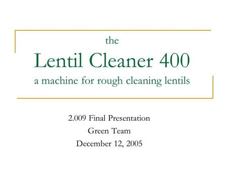 The Lentil Cleaner 400 a machine for rough cleaning lentils 2.009 Final Presentation Green Team December 12, 2005.
