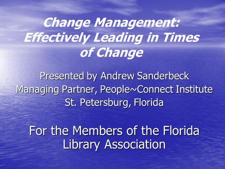 Change Management: Effectively Leading in Times of Change Presented by Andrew Sanderbeck Managing Partner, People~Connect Institute St. Petersburg, Florida.