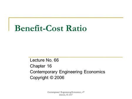 Contemporary Engineering Economics, 4 th edition, © 2007 Benefit-Cost Ratio Lecture No. 66 Chapter 16 Contemporary Engineering Economics Copyright © 2006.