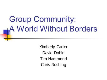 Group Community: A World Without Borders Kimberly Carter David Dobin Tim Hammond Chris Rushing.
