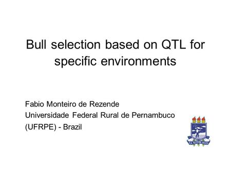 Bull selection based on QTL for specific environments Fabio Monteiro de Rezende Universidade Federal Rural de Pernambuco (UFRPE) - Brazil.