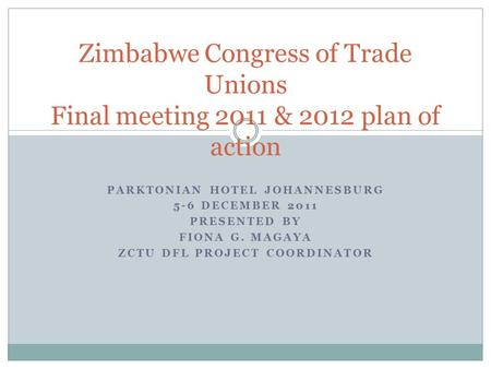 PARKTONIAN HOTEL JOHANNESBURG 5-6 DECEMBER 2011 PRESENTED BY FIONA G. MAGAYA ZCTU DFL PROJECT COORDINATOR Zimbabwe Congress of Trade Unions Final meeting.