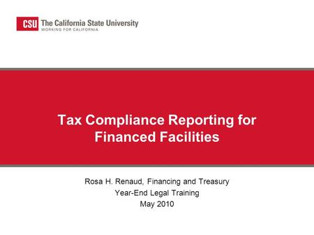Tax Compliance Reporting for Financed Facilities Rosa H. Renaud, Financing and Treasury Year-End Legal Training May 2010.