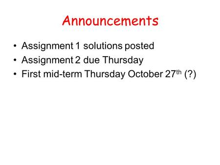 Announcements Assignment 1 solutions posted Assignment 2 due Thursday First mid-term Thursday October 27 th (?)