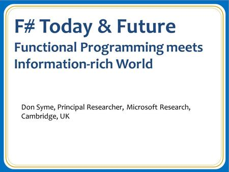 F# Today & Future Functional Programming meets Information-rich World Don Syme, Principal Researcher, Microsoft Research, Cambridge, UK.