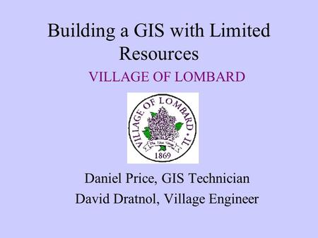 Building a GIS with Limited Resources VILLAGE OF LOMBARD Daniel Price, GIS Technician David Dratnol, Village Engineer.